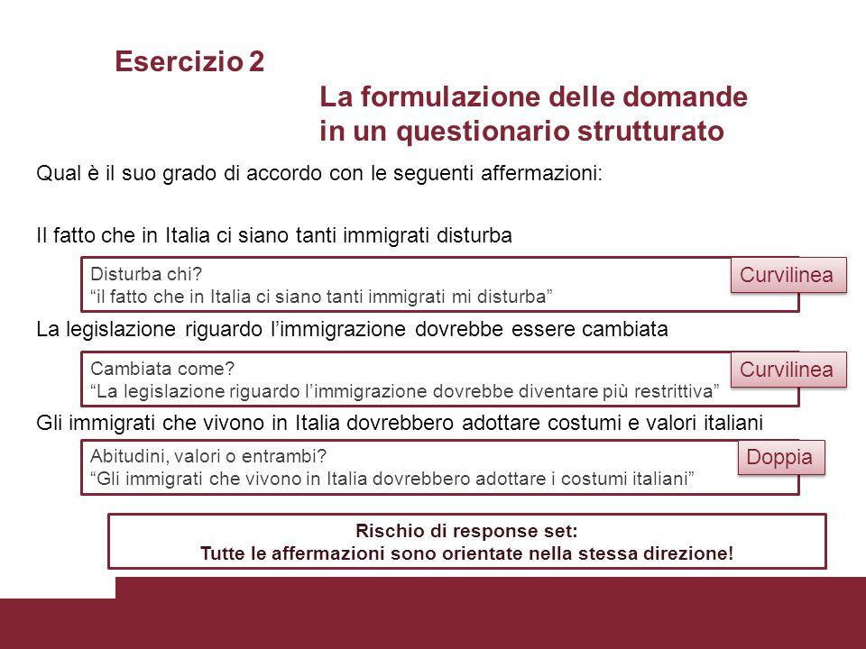 Esercizio 2 La formulazione delle domande in un questionario strutturato Qual è il suo grado di accordo con le seguenti affermazioni: Il fatto che in