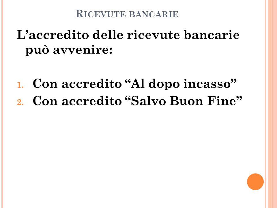 """R ICEVUTE BANCARIE L'accredito delle ricevute bancarie può avvenire: 1. Con accredito """"Al dopo incasso"""" 2. Con accredito """"Salvo Buon Fine"""""""