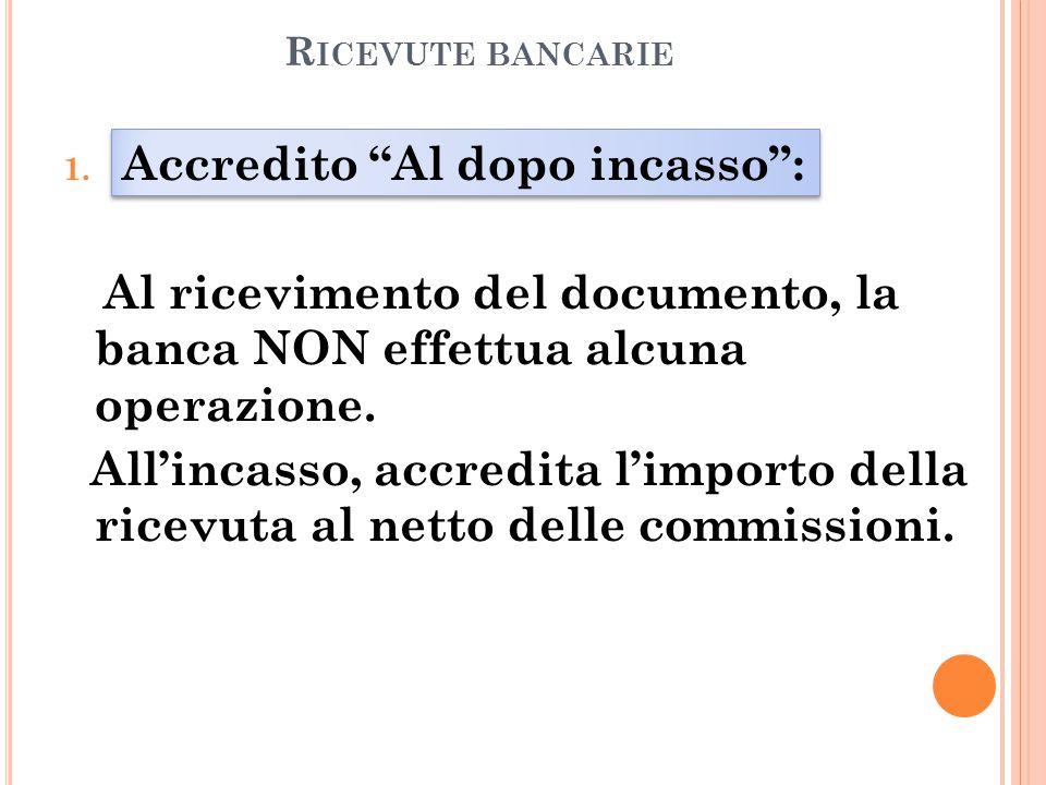 """R ICEVUTE BANCARIE 1. Accredito """"Al dopo incasso"""": Al ricevimento del documento, la banca NON effettua alcuna operazione. All'incasso, accredita l'imp"""