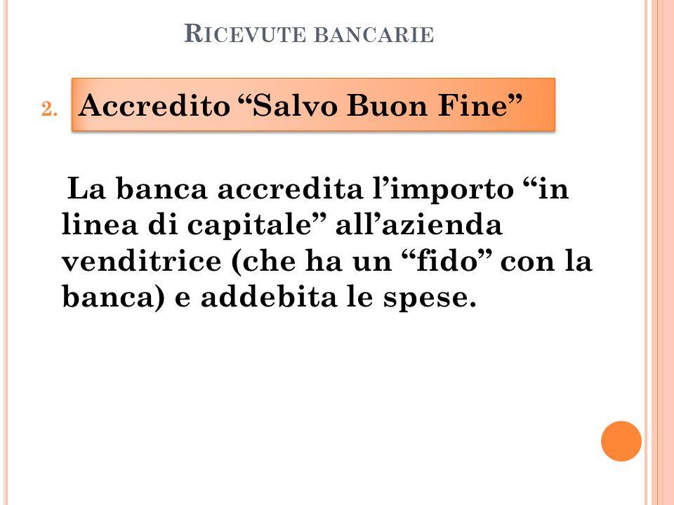 """R ICEVUTE BANCARIE 2. Accredito """"Salvo Buon Fine"""" La banca accredita l'importo """"in linea di capitale"""" all'azienda venditrice (che ha un """"fido"""" con la"""