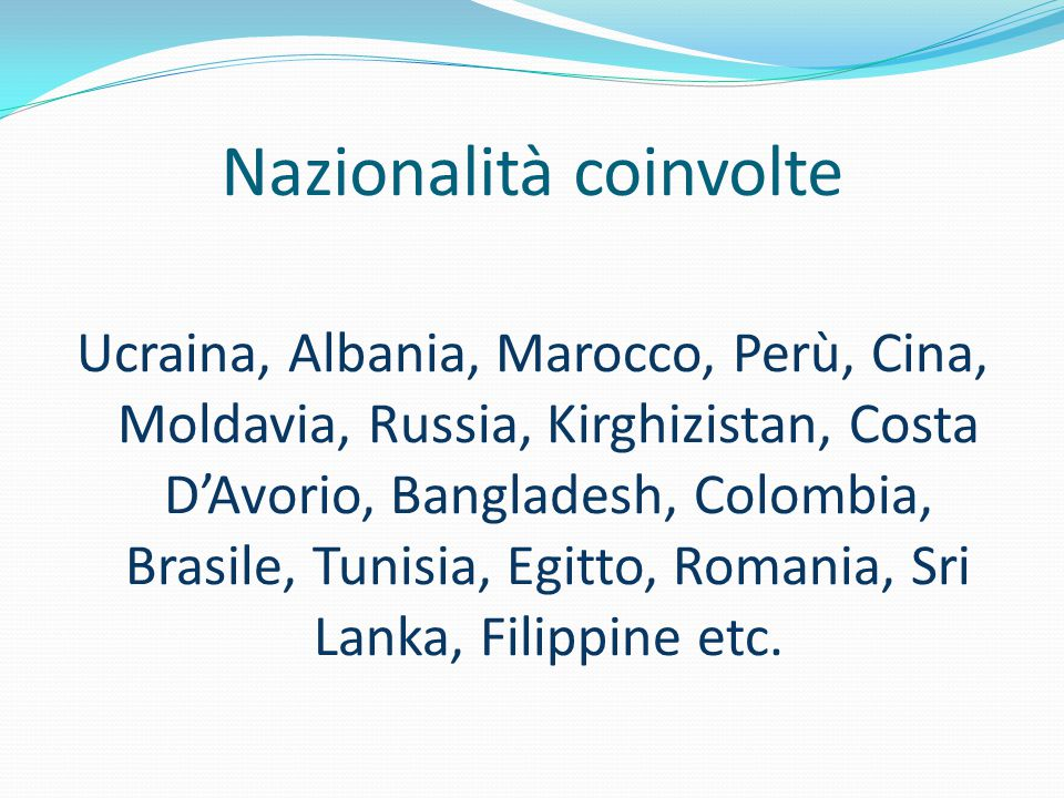 Nazionalità coinvolte Ucraina, Albania, Marocco, Perù, Cina, Moldavia, Russia, Kirghizistan, Costa D'Avorio, Bangladesh, Colombia, Brasile, Tunisia, Egitto, Romania, Sri Lanka, Filippine etc.