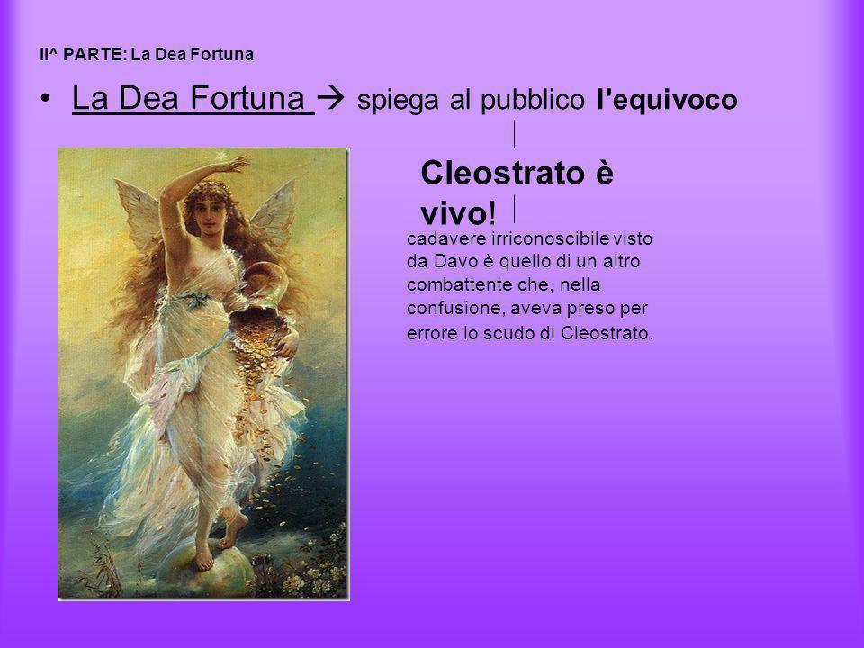 II^ PARTE: La Dea Fortuna La Dea Fortuna  spiega al pubblico l'equivoco Cleostrato è vivo! cadavere irriconoscibile visto da Davo è quello di un altr