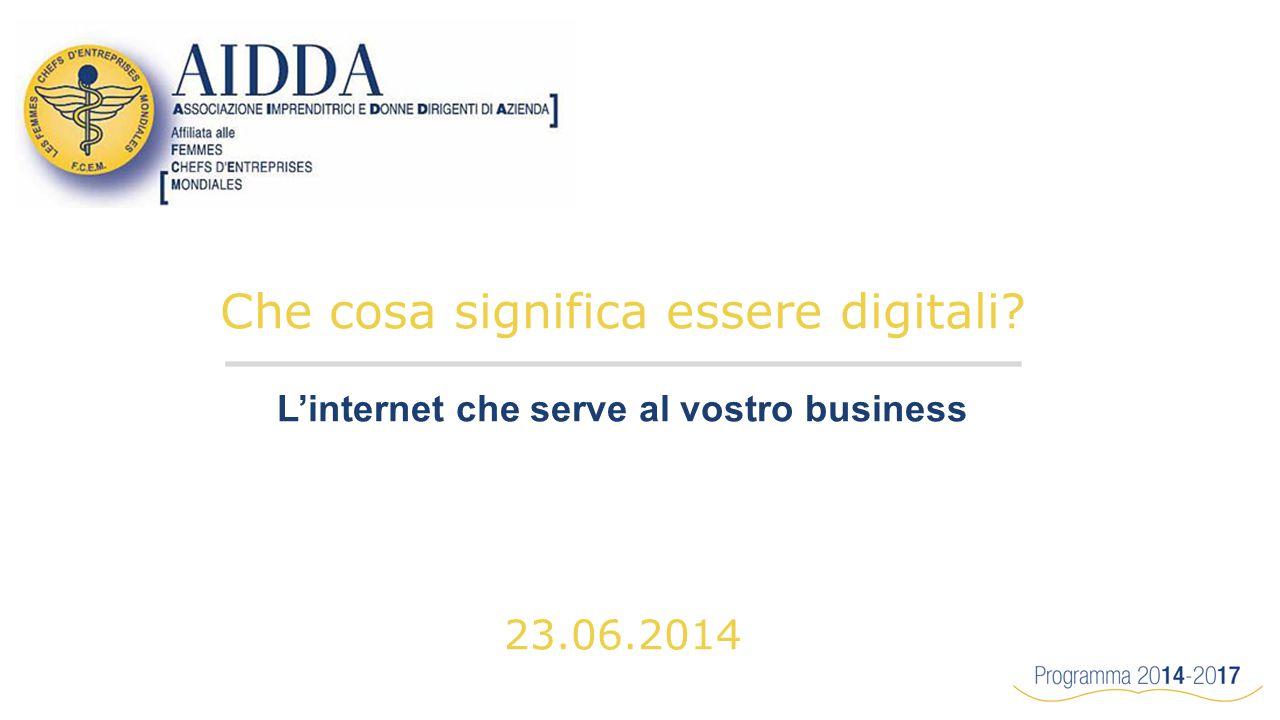 Che cosa significa essere digitali L'internet che serve al vostro business 23.06.2014
