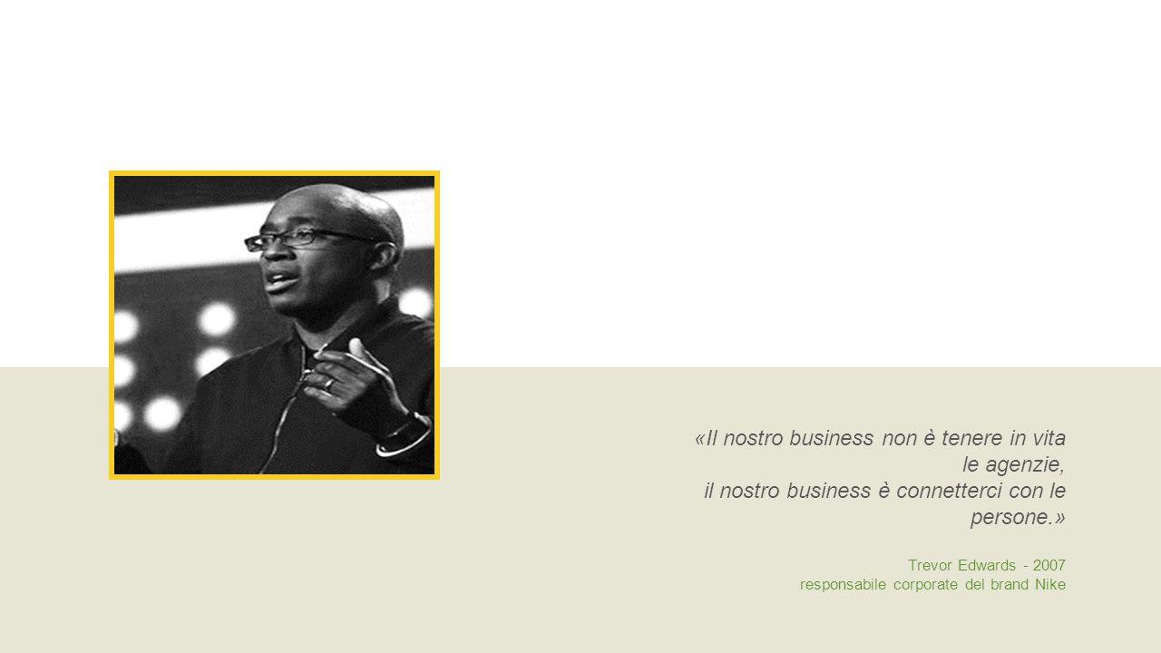«Il nostro business non è tenere in vita le agenzie, il nostro business è connetterci con le persone.» Trevor Edwards - 2007 responsabile corporate del brand Nike