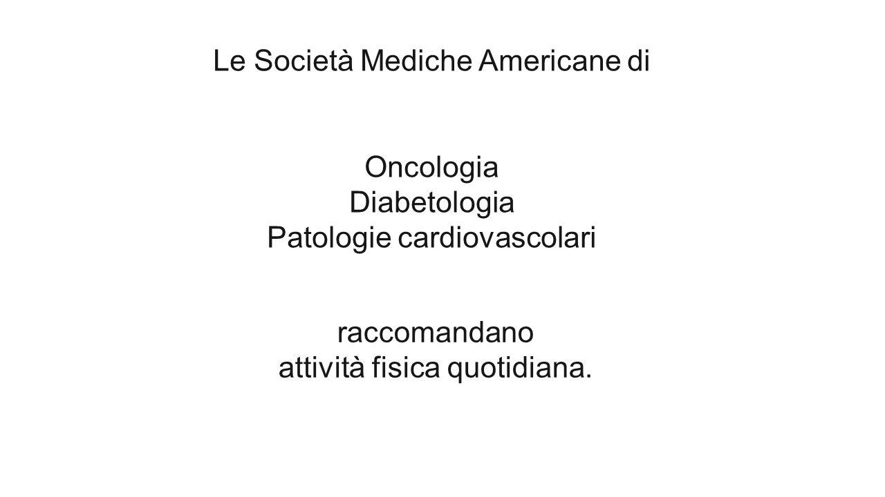 raccomandano attività fisica quotidiana. Le Società Mediche Americane di Oncologia Diabetologia Patologie cardiovascolari