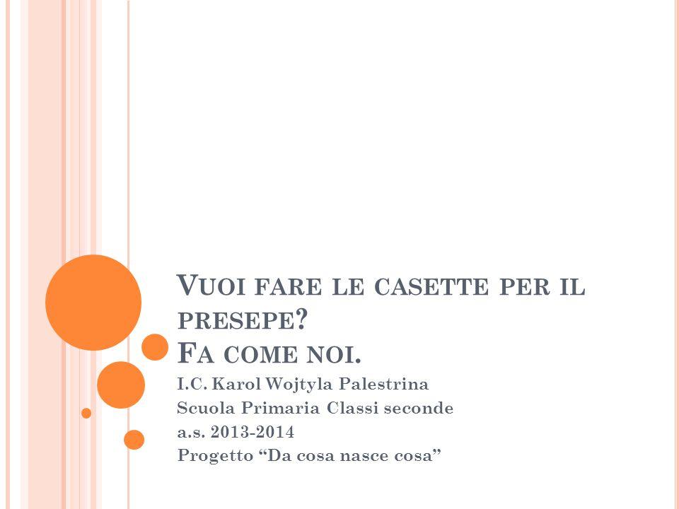 """V UOI FARE LE CASETTE PER IL PRESEPE ? F A COME NOI. I.C. Karol Wojtyla Palestrina Scuola Primaria Classi seconde a.s. 2013-2014 Progetto """"Da cosa nas"""