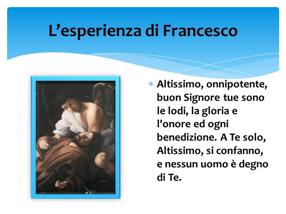 L'esperienza di Francesco  Altissimo, onnipotente, buon Signore tue sono le lodi, la gloria e l onore ed ogni benedizione.