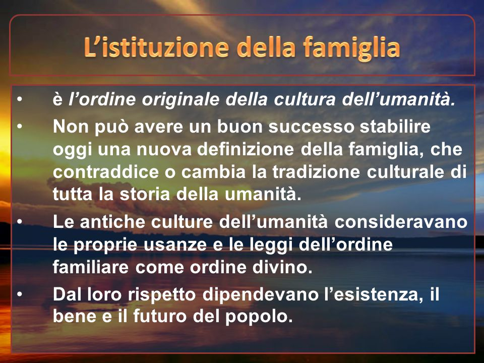 è l'ordine originale della cultura dell'umanità. Non può avere un buon successo stabilire oggi una nuova definizione della famiglia, che contraddice o