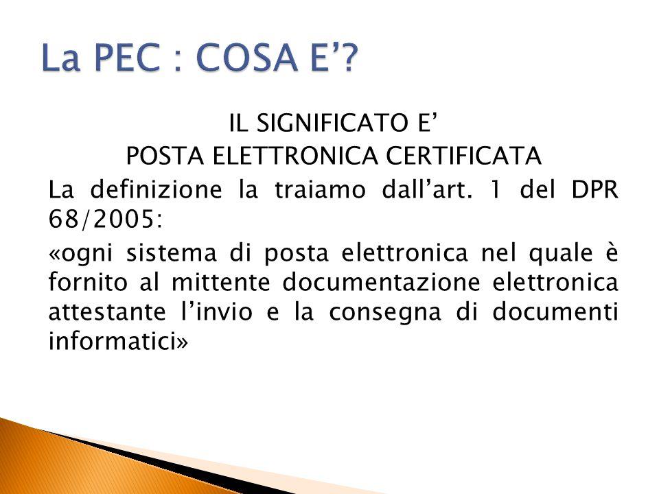 IL SIGNIFICATO E' POSTA ELETTRONICA CERTIFICATA La definizione la traiamo dall'art. 1 del DPR 68/2005: «ogni sistema di posta elettronica nel quale è