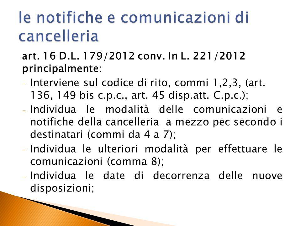 art. 16 D.L. 179/2012 conv. In L. 221/2012 principalmente: - Interviene sul codice di rito, commi 1,2,3, (art. 136, 149 bis c.p.c., art. 45 disp.att.