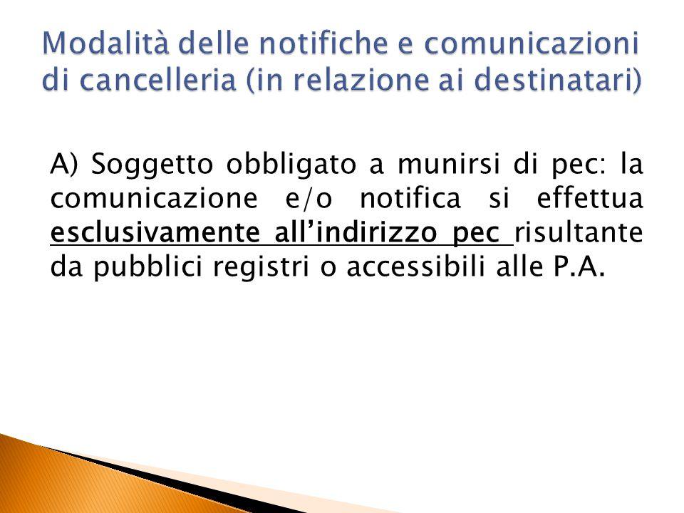 A) Soggetto obbligato a munirsi di pec: la comunicazione e/o notifica si effettua esclusivamente all'indirizzo pec risultante da pubblici registri o a