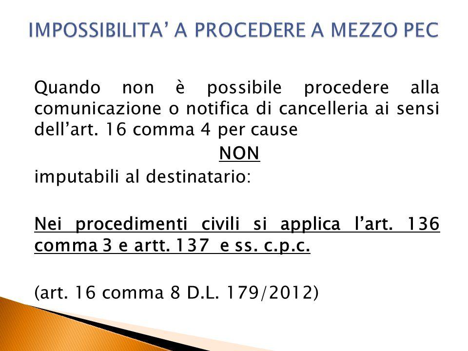 Quando non è possibile procedere alla comunicazione o notifica di cancelleria ai sensi dell'art. 16 comma 4 per cause NON imputabili al destinatario: