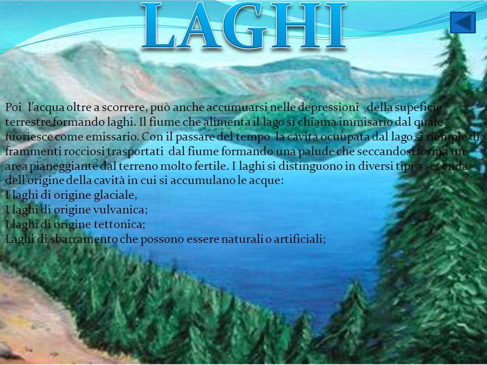 Poi l'acqua oltre a scorrere, può anche accumuarsi nelle depressioni della supeficie terrestre formando laghi. Il fiume che alimenta il lago si chiama