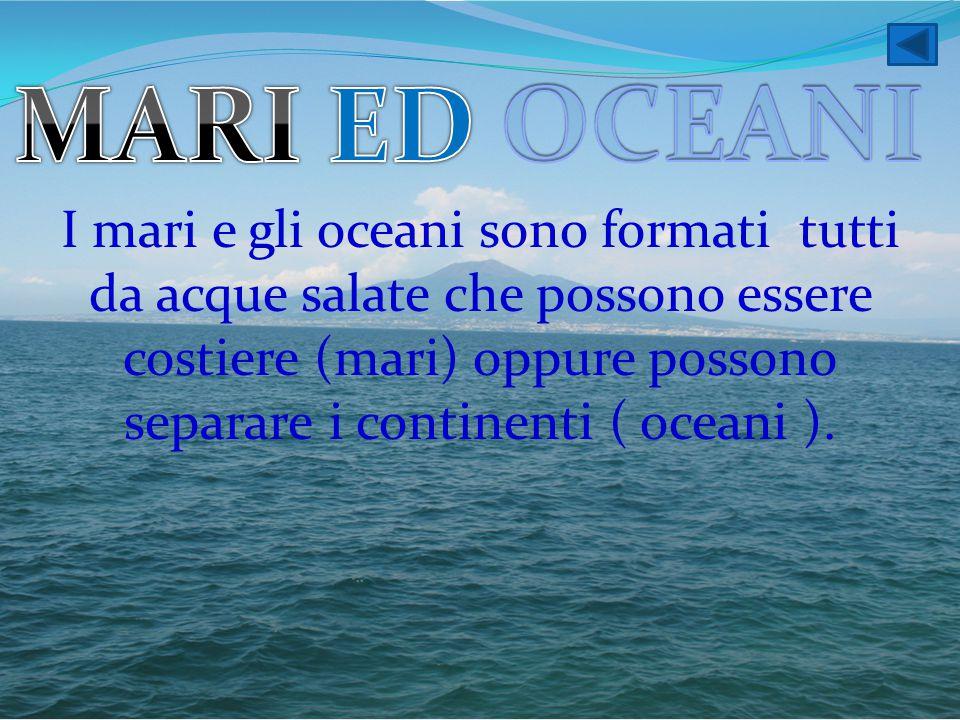 I mari e gli oceani sono formati tutti da acque salate che possono essere costiere (mari) oppure possono separare i continenti ( oceani ).