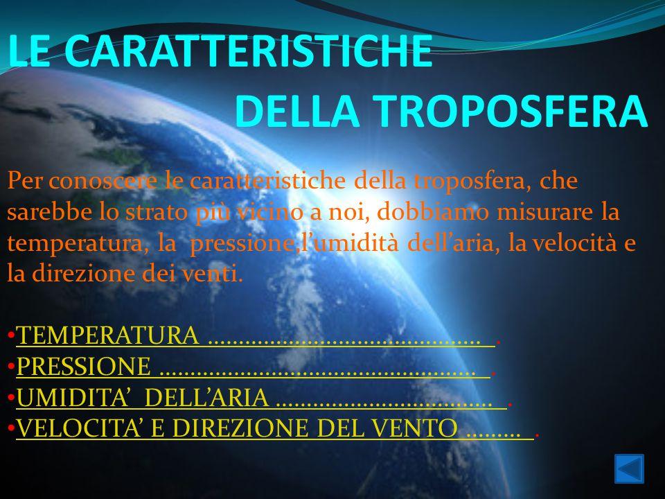LE CARATTERISTICHE DELLA TROPOSFERA Per conoscere le caratteristiche della troposfera, che sarebbe lo strato più vicino a noi, dobbiamo misurare la te