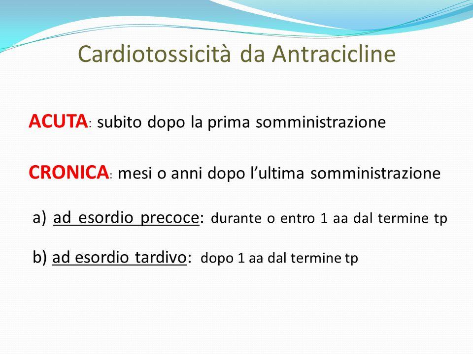 Cardiotossicità da Antracicline ACUTA : subito dopo la prima somministrazione CRONICA : mesi o anni dopo l'ultima somministrazione a) ad esordio preco