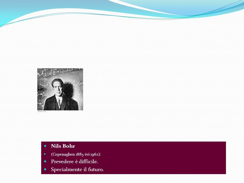 Nils Bohr (Copenaghen 1885-ivi 1962): Prevedere è difficile. Specialmente il futuro.