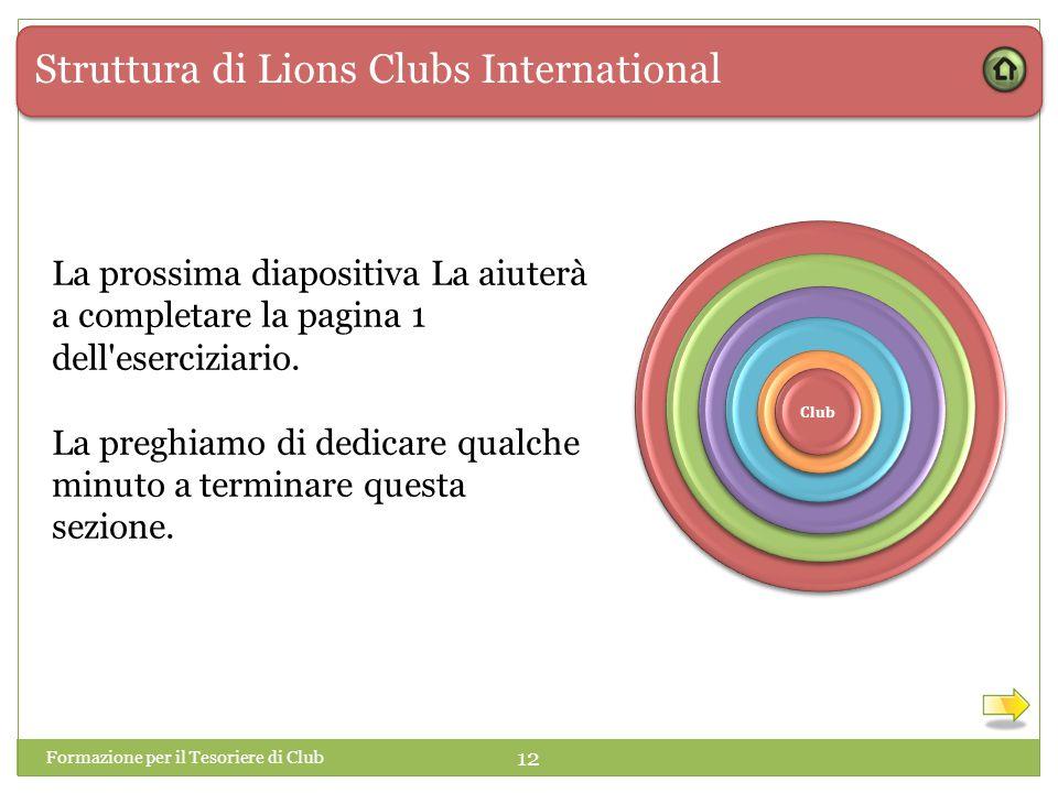 Struttura di Lions Clubs International 1 1 Club Formazione per il Tesoriere di Club 12 La prossima diapositiva La aiuterà a completare la pagina 1 dell eserciziario.