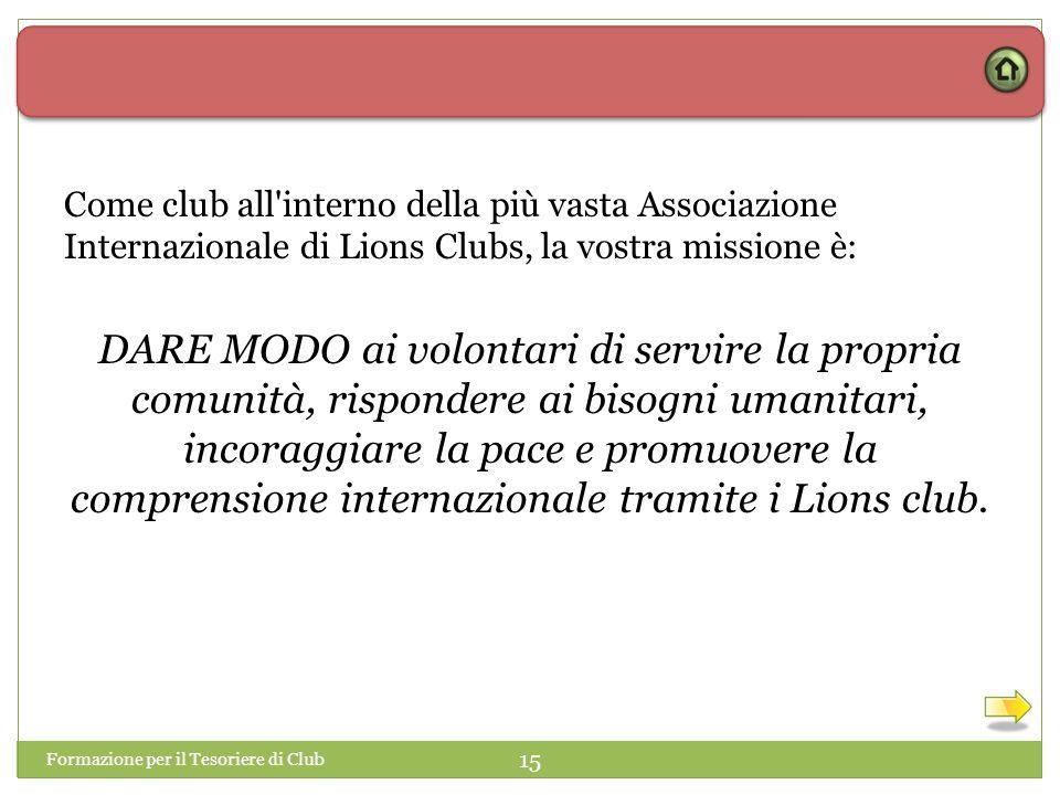 Formazione per il Tesoriere di Club 15 Come club all interno della più vasta Associazione Internazionale di Lions Clubs, la vostra missione è: DARE MODO ai volontari di servire la propria comunità, rispondere ai bisogni umanitari, incoraggiare la pace e promuovere la comprensione internazionale tramite i Lions club.
