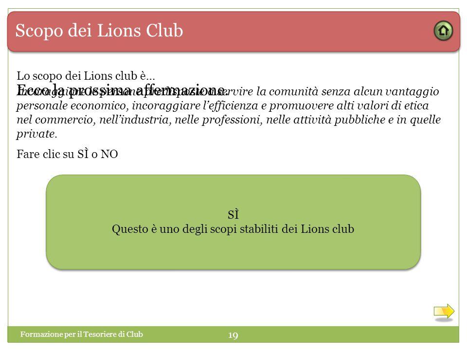 Scopo dei Lions Club Lo scopo dei Lions club è… Incoraggiare le persone predisposte a servire la comunità senza alcun vantaggio personale economico, incoraggiare l'efficienza e promuovere alti valori di etica nel commercio, nell'industria, nelle professioni, nelle attività pubbliche e in quelle private.