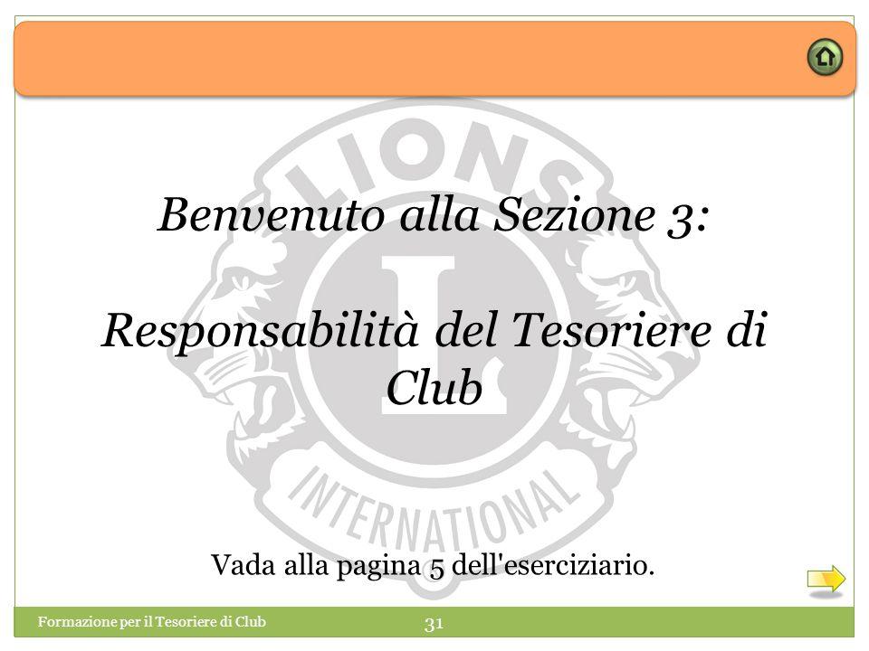 Formazione per il Tesoriere di Club 31 Benvenuto alla Sezione 3: Responsabilità del Tesoriere di Club Vada alla pagina 5 dell eserciziario.