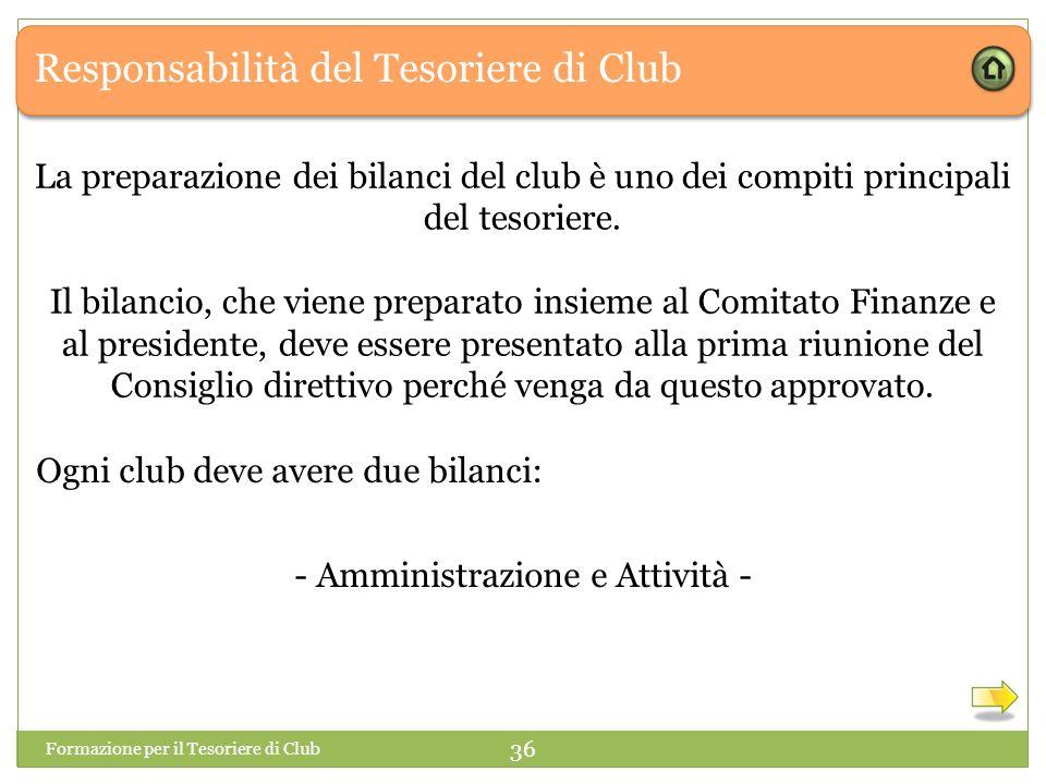 Responsabilità del Tesoriere di Club Formazione per il Tesoriere di Club 36 Ogni club deve avere due bilanci: - Amministrazione e Attività - La preparazione dei bilanci del club è uno dei compiti principali del tesoriere.