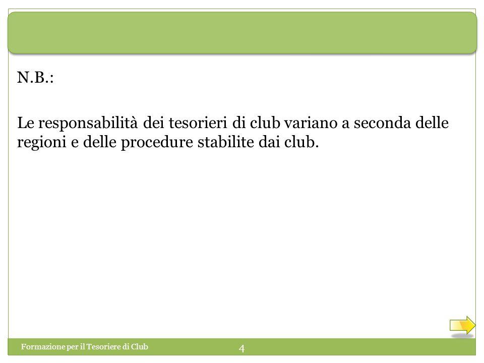 Formazione per il Tesoriere di Club 4 Le responsabilità dei tesorieri di club variano a seconda delle regioni e delle procedure stabilite dai club.