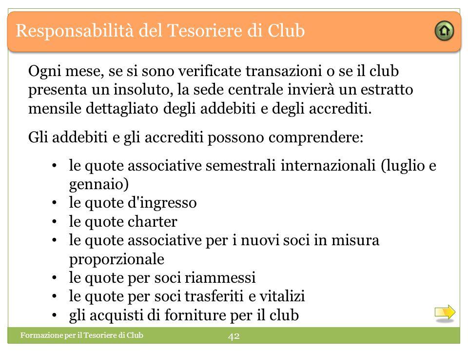 Responsabilità del Tesoriere di Club Formazione per il Tesoriere di Club 42 Ogni mese, se si sono verificate transazioni o se il club presenta un insoluto, la sede centrale invierà un estratto mensile dettagliato degli addebiti e degli accrediti.