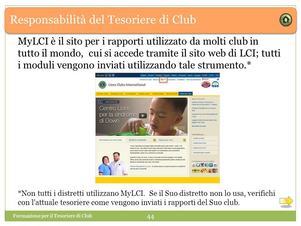 Responsabilità del Tesoriere di Club MyLCI è il sito per i rapporti utilizzato da molti club in tutto il mondo, cui si accede tramite il sito web di LCI; tutti i moduli vengono inviati utilizzando tale strumento.* Formazione per il Tesoriere di Club 44 *Non tutti i distretti utilizzano MyLCI.