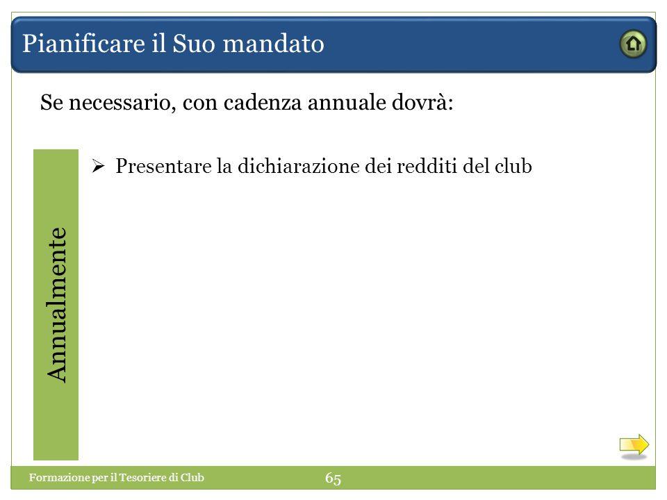 Pianificare il Suo mandato Se necessario, con cadenza annuale dovrà: Annualmente  Presentare la dichiarazione dei redditi del club Formazione per il Tesoriere di Club 65