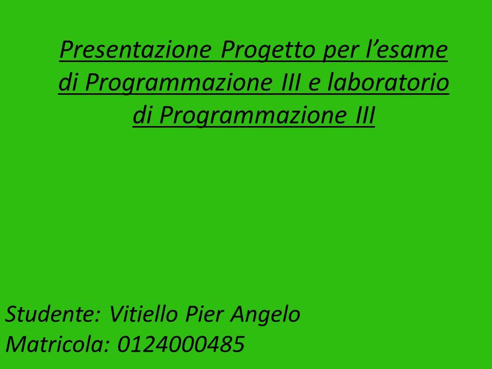Presentazione Progetto per l'esame di Programmazione III e laboratorio di Programmazione III Studente: Vitiello Pier Angelo Matricola: 0124000485