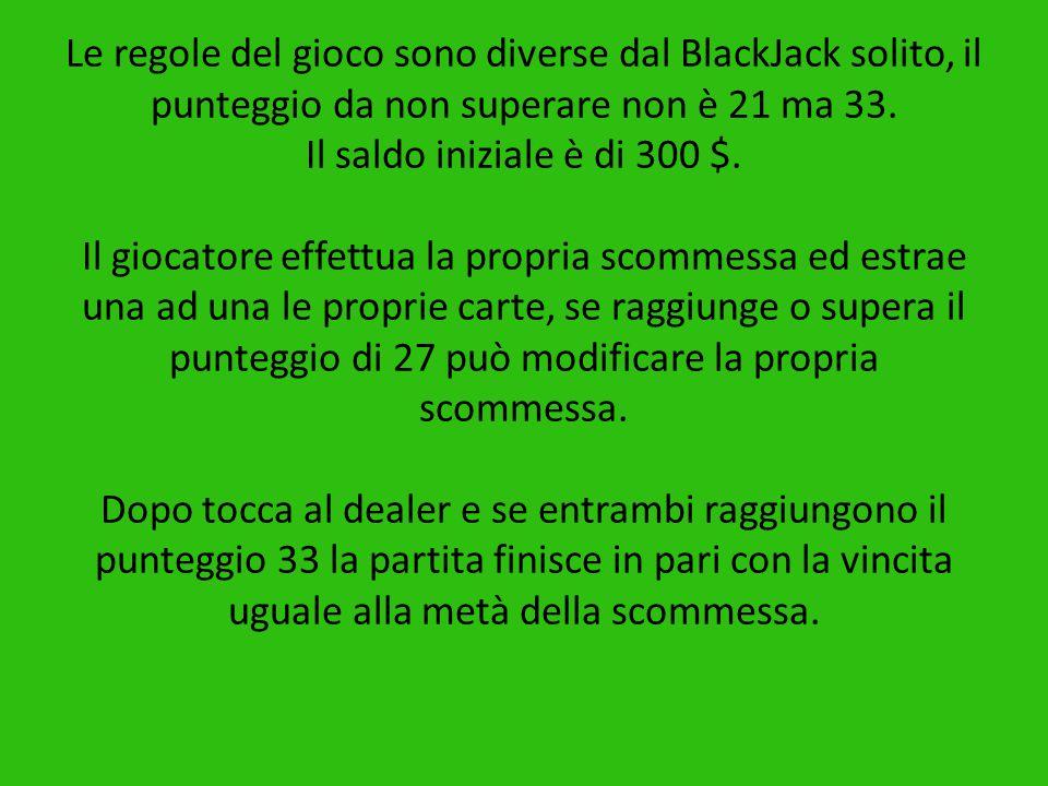 Le regole del gioco sono diverse dal BlackJack solito, il punteggio da non superare non è 21 ma 33.