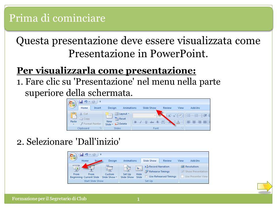 Prima di cominciare Formazione per il Segretario di Club 1 Questa presentazione deve essere visualizzata come Presentazione in PowerPoint. Per visuali