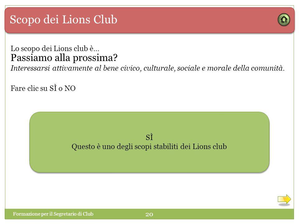 Scopo dei Lions Club Lo scopo dei Lions club è… Interessarsi attivamente al bene civico, culturale, sociale e morale della comunità. SÌ NO SÌ Questo è