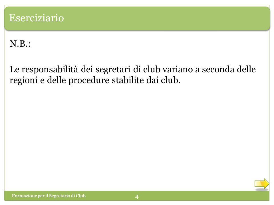 Eserciziario Formazione per il Segretario di Club 4 Le responsabilità dei segretari di club variano a seconda delle regioni e delle procedure stabilit