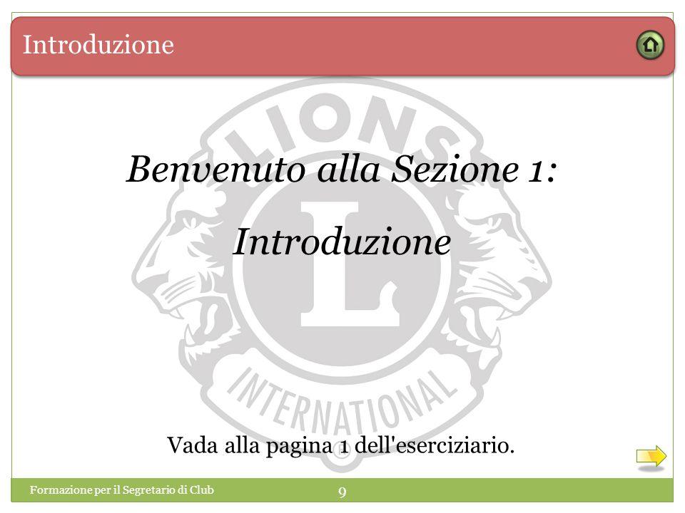 Introduzione 9 Benvenuto alla Sezione 1: Introduzione Formazione per il Segretario di Club Vada alla pagina 1 dell'eserciziario.