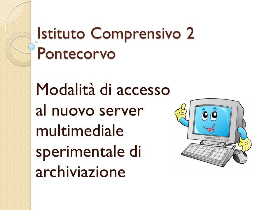 Istituto Comprensivo 2 Pontecorvo Modalità di accesso al nuovo server multimediale sperimentale di archiviazione