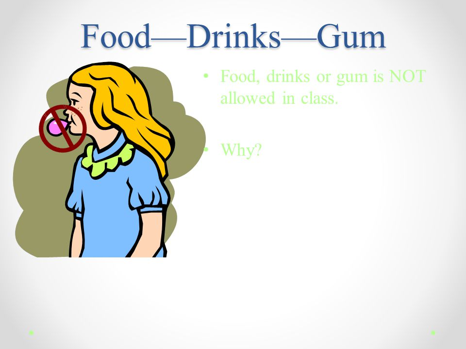 Food—Drinks—Gum Food, drinks or gum is NOT allowed in class. Why?
