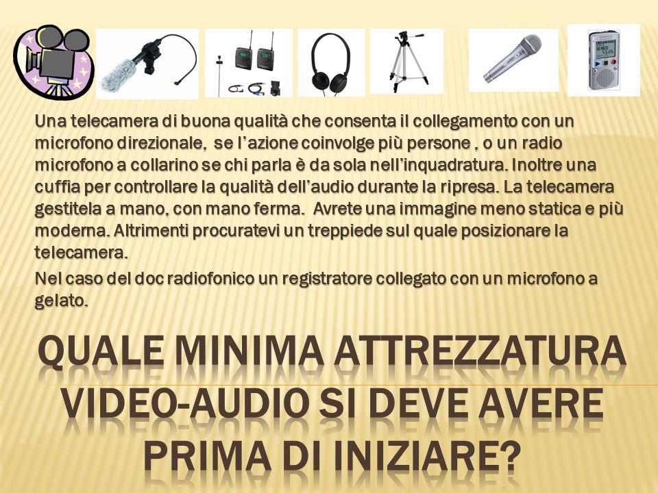 Una telecamera di buona qualità che consenta il collegamento con un microfono direzionale, se l'azione coinvolge più persone, o un radio microfono a collarino se chi parla è da sola nell'inquadratura.
