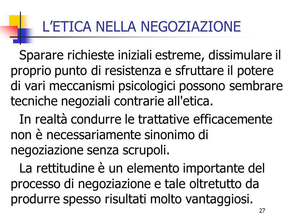 27 L'ETICA NELLA NEGOZIAZIONE Sparare richieste iniziali estreme, dissimulare il proprio punto di resistenza e sfruttare il potere di vari meccanismi