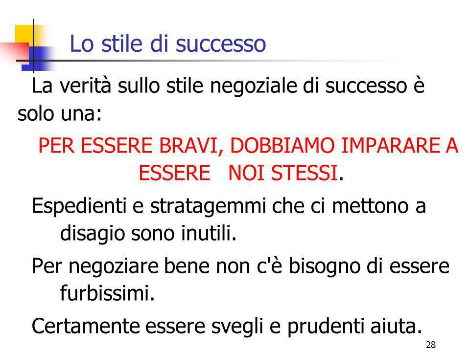 28 Lo stile di successo La verità sullo stile negoziale di successo è solo una: PER ESSERE BRAVI, DOBBIAMO IMPARARE A ESSERE NOI STESSI. Espedienti e