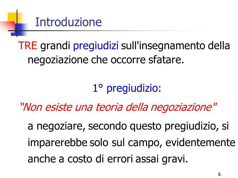 """6 Introduzione TRE grandi pregiudizi sull'insegnamento della negoziazione che occorre sfatare. 1° pregiudizio: """"Non esiste una teoria della negoziazio"""