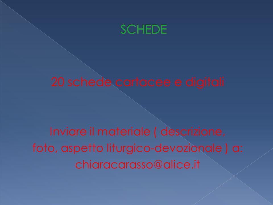20 schede cartacee e digitali Inviare il materiale ( descrizione, foto, aspetto liturgico-devozionale ) a: chiaracarasso@alice.it