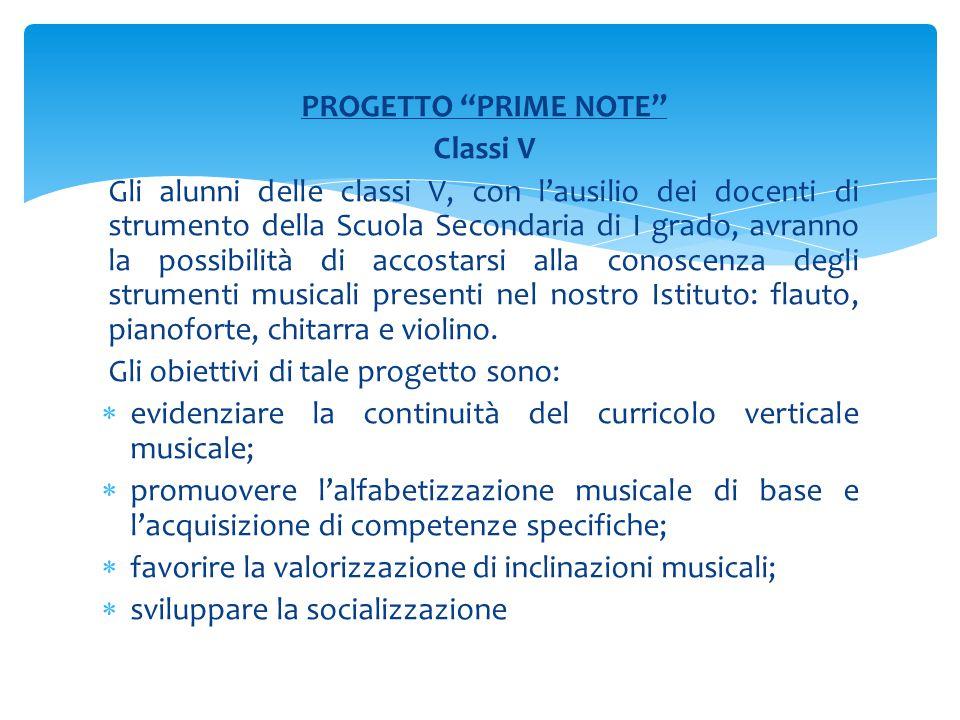 PROGETTO PRIME NOTE Classi V Gli alunni delle classi V, con l'ausilio dei docenti di strumento della Scuola Secondaria di I grado, avranno la possibilità di accostarsi alla conoscenza degli strumenti musicali presenti nel nostro Istituto: flauto, pianoforte, chitarra e violino.