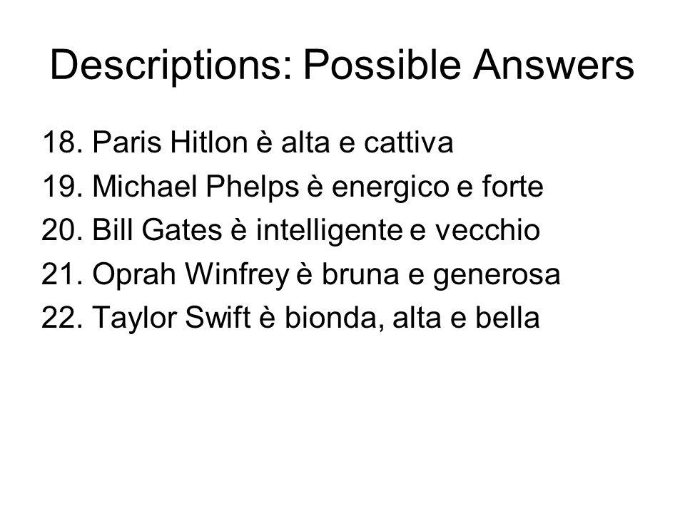 Descriptions: Possible Answers 18. Paris Hitlon è alta e cattiva 19. Michael Phelps è energico e forte 20. Bill Gates è intelligente e vecchio 21. Opr