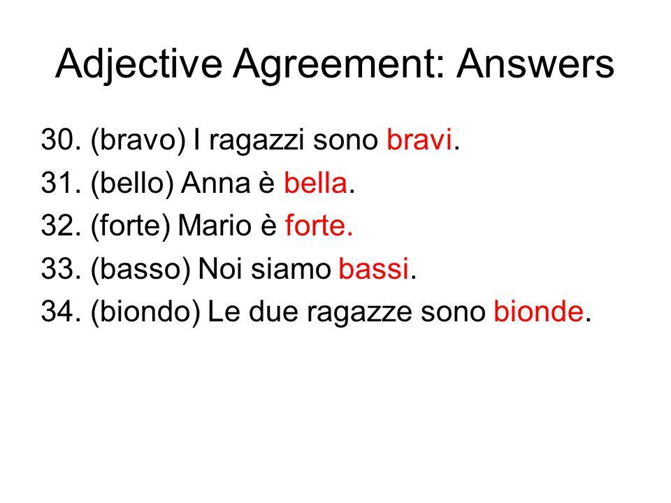Adjective Agreement: Answers 30. (bravo) I ragazzi sono bravi. 31. (bello) Anna è bella. 32. (forte) Mario è forte. 33. (basso) Noi siamo bassi. 34. (