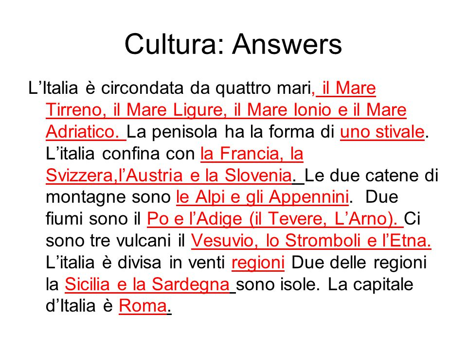 Cultura: Answers L'Italia è circondata da quattro mari, il Mare Tirreno, il Mare Ligure, il Mare Ionio e il Mare Adriatico. La penisola ha la forma di