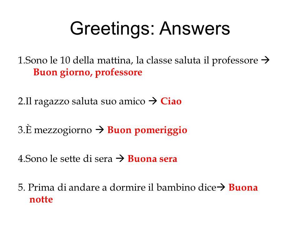Greetings: Answers 1.Sono le 10 della mattina, la classe saluta il professore  Buon giorno, professore 2.Il ragazzo saluta suo amico  Ciao 3.È mezzo