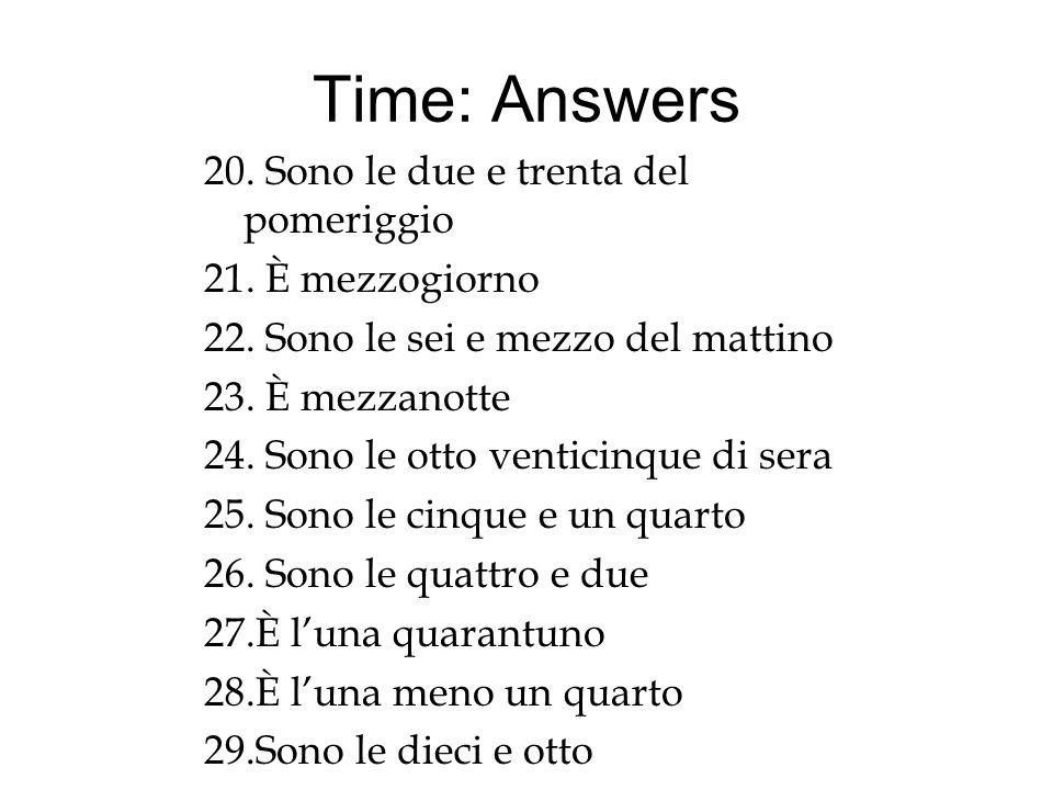 Time: Answers 20. Sono le due e trenta del pomeriggio 21. È mezzogiorno 22. Sono le sei e mezzo del mattino 23. È mezzanotte 24. Sono le otto venticin