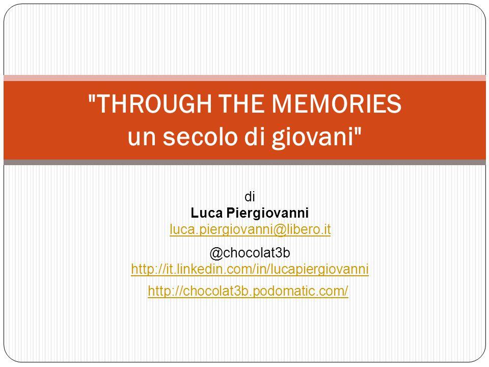 THROUGH THE MEMORIES un secolo di giovani di Luca Piergiovanni luca.piergiovanni@libero.it @chocolat3b http://it.linkedin.com/in/lucapiergiovanni http://it.linkedin.com/in/lucapiergiovanni http://chocolat3b.podomatic.com/